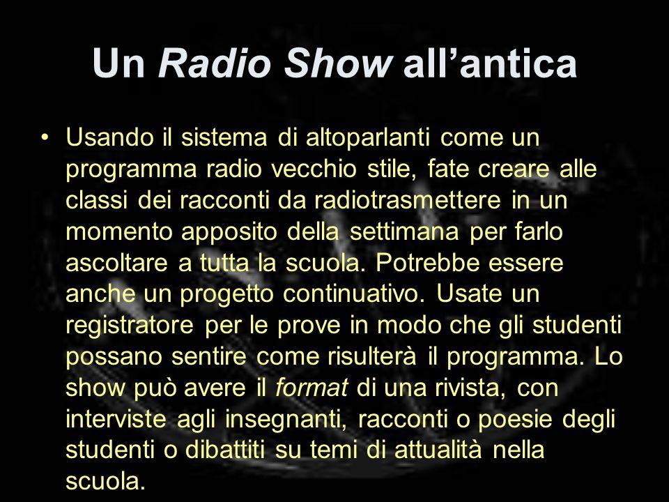 Un Radio Show allantica Usando il sistema di altoparlanti come un programma radio vecchio stile, fate creare alle classi dei racconti da radiotrasmettere in un momento apposito della settimana per farlo ascoltare a tutta la scuola.