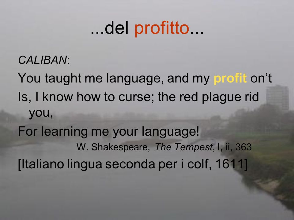 ...del profitto... CALIBAN: You taught me language, and my profit ont Is, I know how to curse; the red plague rid you, For learning me your language!
