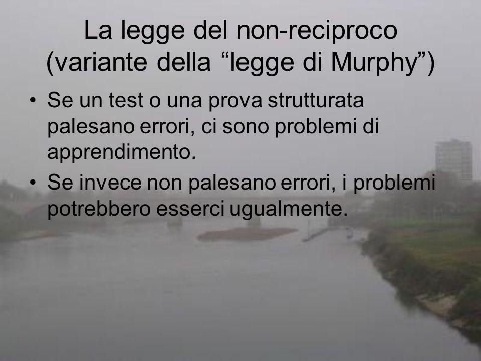 La legge del non-reciproco (variante della legge di Murphy) Se un test o una prova strutturata palesano errori, ci sono problemi di apprendimento. Se