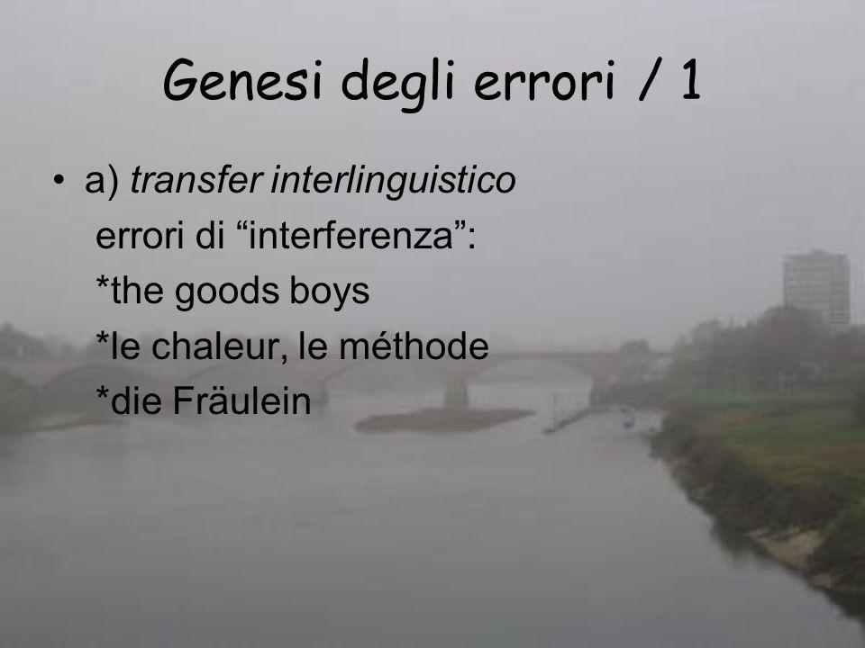 Genesi degli errori / 1 a) transfer interlinguistico errori di interferenza: *the goods boys *le chaleur, le méthode *die Fräulein