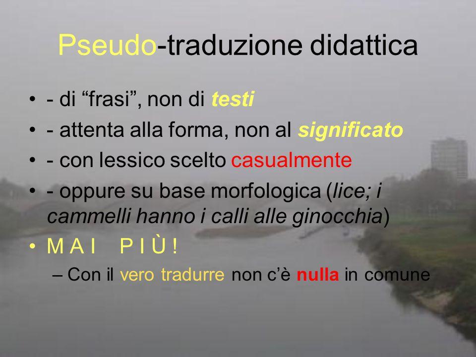 Pseudo-traduzione didattica - di frasi, non di testi - attenta alla forma, non al significato - con lessico scelto casualmente - oppure su base morfol
