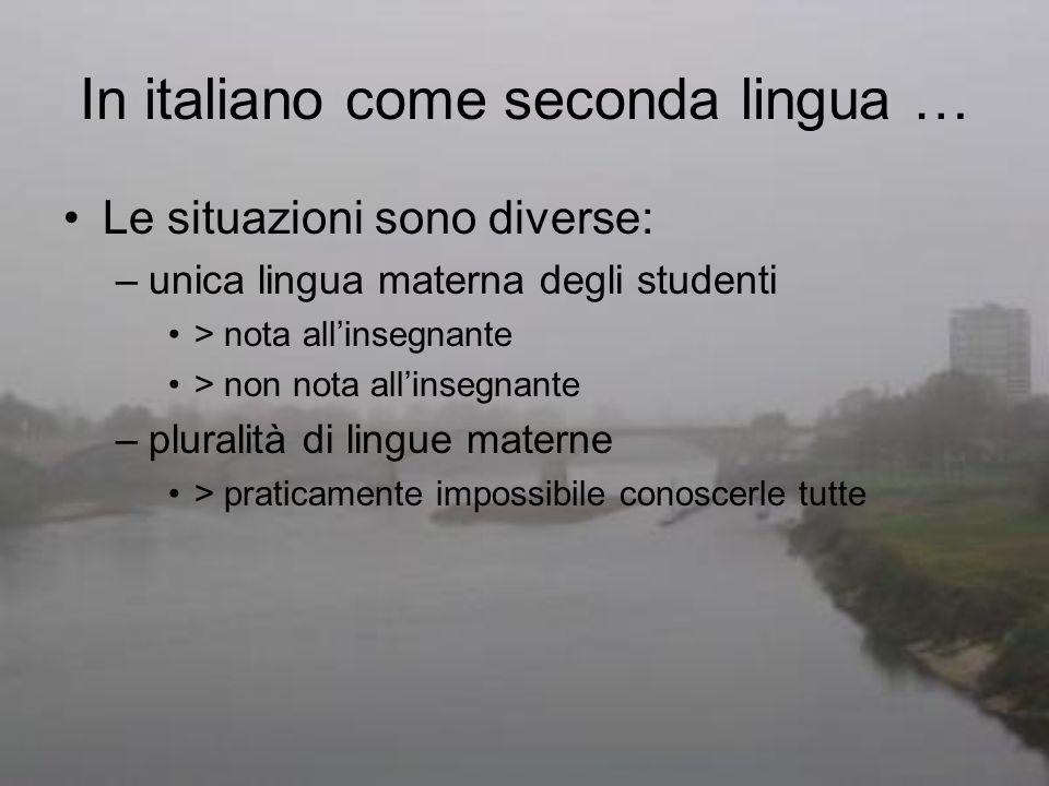 In italiano come seconda lingua … Le situazioni sono diverse: –unica lingua materna degli studenti > nota allinsegnante > non nota allinsegnante –plur