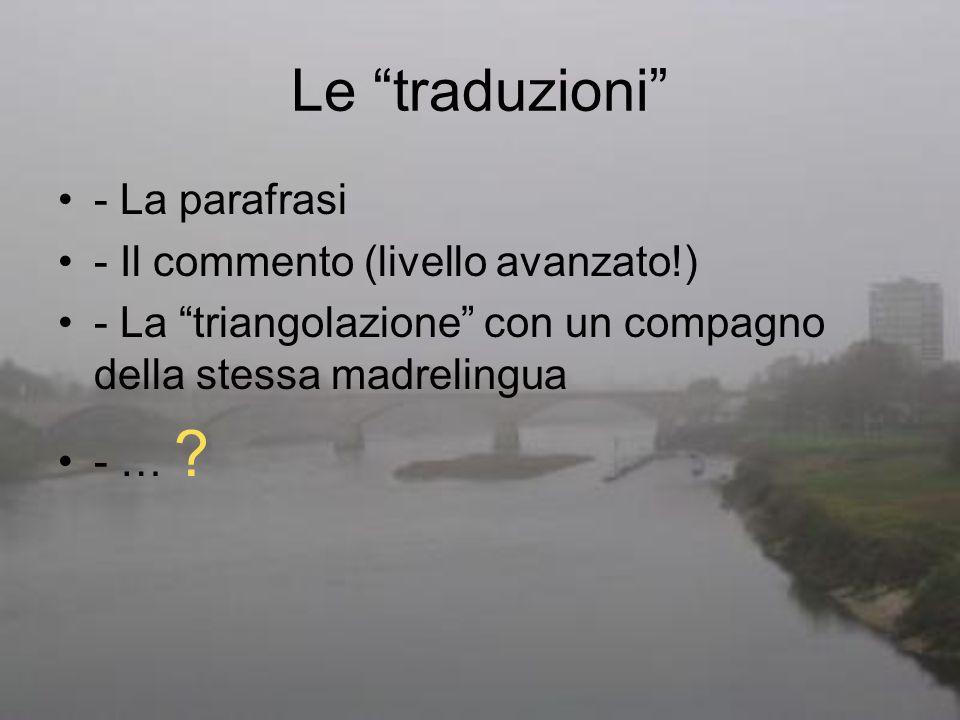 Le traduzioni - La parafrasi - Il commento (livello avanzato!) - La triangolazione con un compagno della stessa madrelingua - … ?