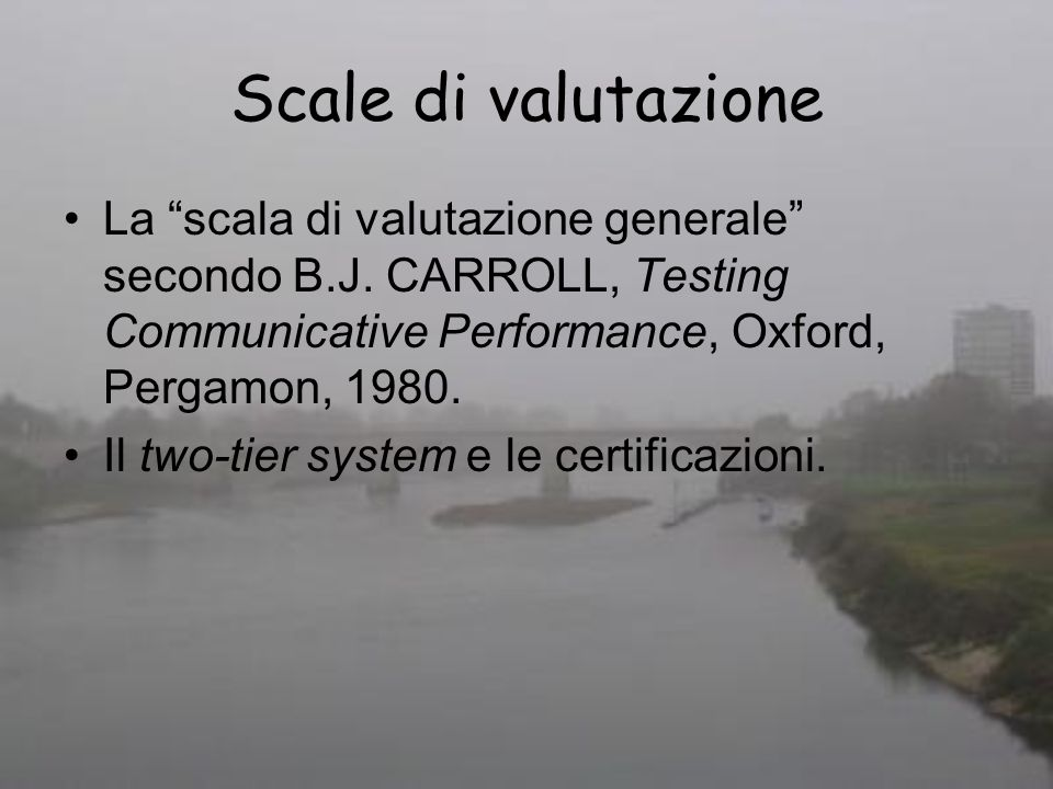 Scale di valutazione La scala di valutazione generale secondo B.J. CARROLL, Testing Communicative Performance, Oxford, Pergamon, 1980. Il two-tier sys
