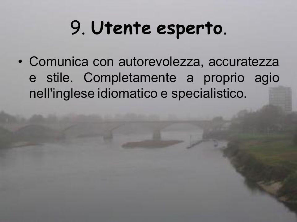 9. Utente esperto. Comunica con autorevolezza, accuratezza e stile. Completamente a proprio agio nell'inglese idiomatico e specialistico.