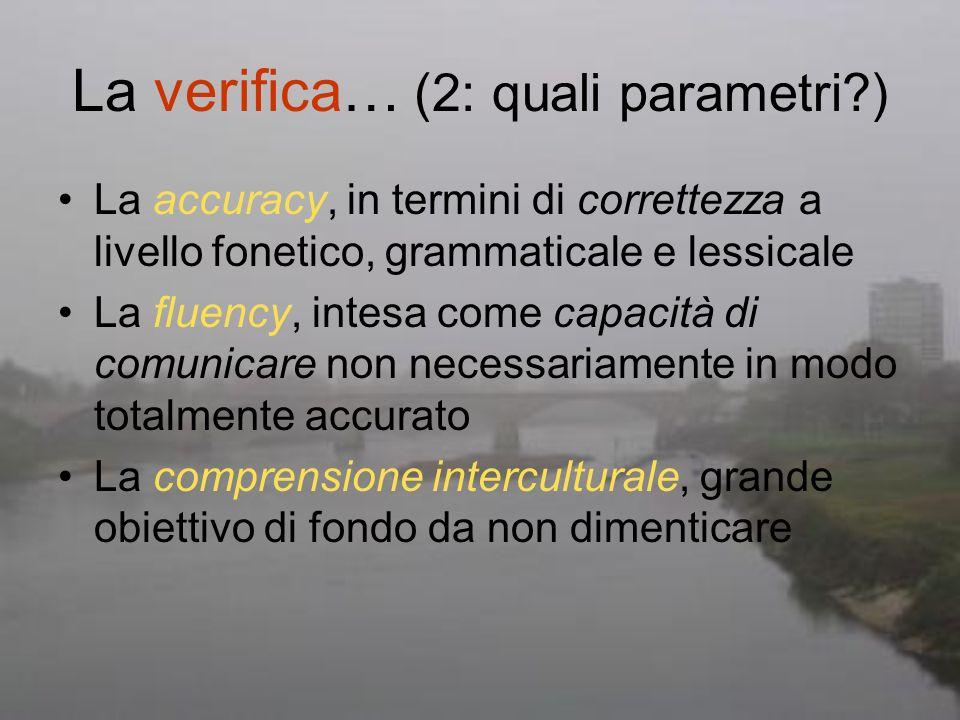 La verifica… (2: quali parametri?) La accuracy, in termini di correttezza a livello fonetico, grammaticale e lessicale La fluency, intesa come capacit