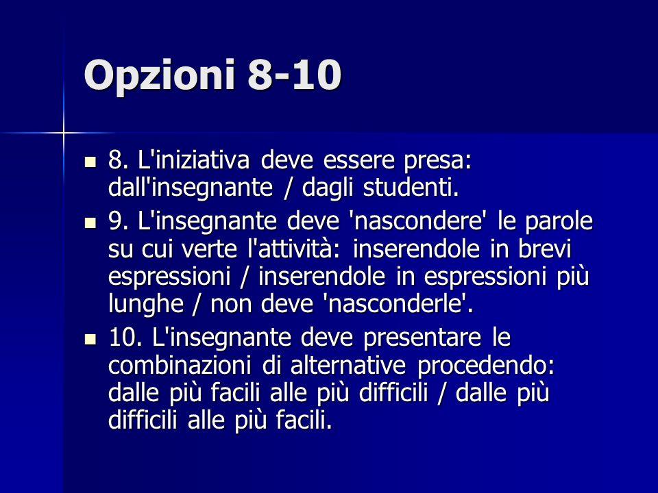 Opzioni 8-10 8.L iniziativa deve essere presa: dall insegnante / dagli studenti.