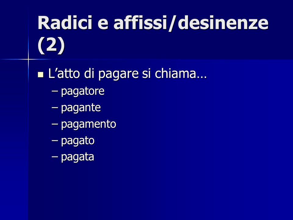 Radici e affissi/desinenze (2) Latto di pagare si chiama… Latto di pagare si chiama… –pagatore –pagante –pagamento –pagato –pagata