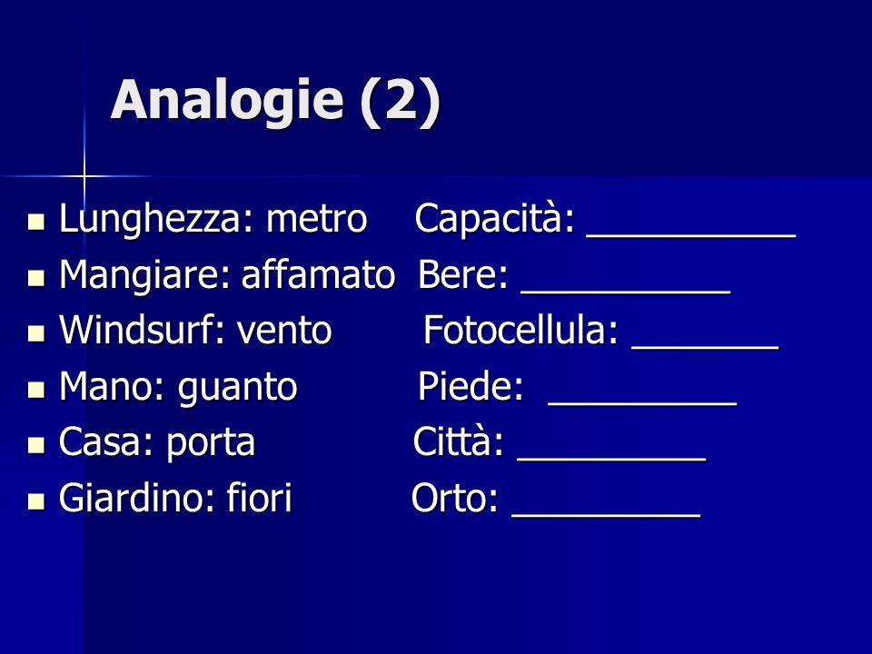 Analogie (2) Lunghezza: metro Capacità: __________ Lunghezza: metro Capacità: __________ Mangiare: affamato Bere: __________ Mangiare: affamato Bere: __________ Windsurf: vento Fotocellula: _______ Windsurf: vento Fotocellula: _______ Mano: guanto Piede: _________ Mano: guanto Piede: _________ Casa: porta Città: _________ Casa: porta Città: _________ Giardino: fiori Orto: _________ Giardino: fiori Orto: _________