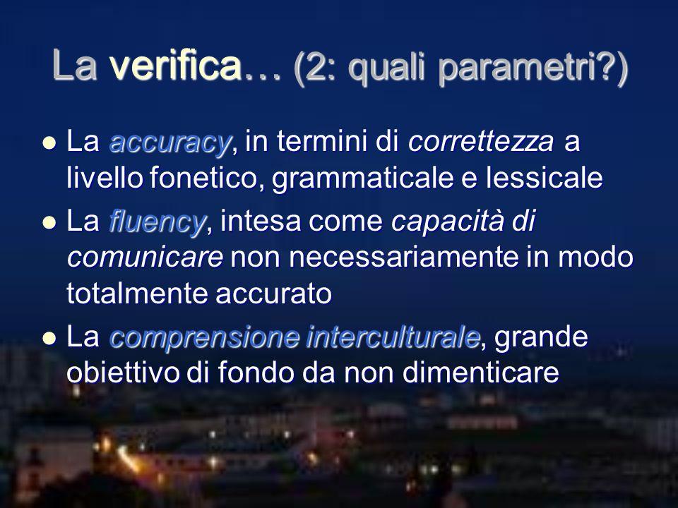 La verifica… (2: quali parametri?) La accuracy, in termini di correttezza a livello fonetico, grammaticale e lessicale La accuracy, in termini di corr