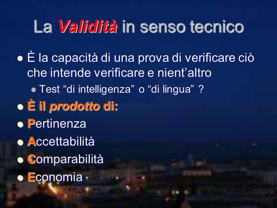 La Validità in senso tecnico È la capacità di una prova di verificare ciò che intende verificare e nientaltro È la capacità di una prova di verificare