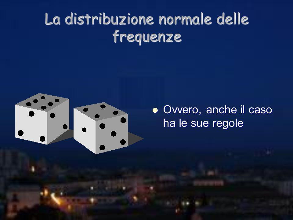 La distribuzione normale delle frequenze Ovvero, anche il caso ha le sue regole Ovvero, anche il caso ha le sue regole