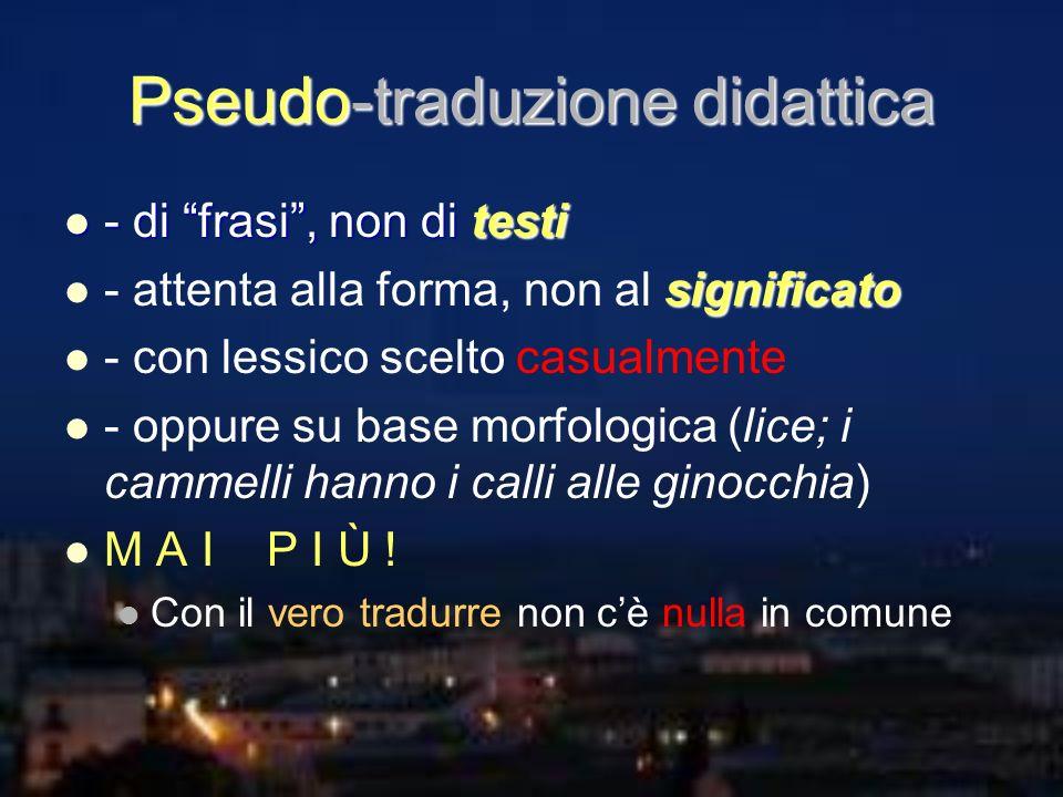 Pseudo-traduzione didattica - di frasi, non di testi - di frasi, non di testi significato - attenta alla forma, non al significato - con lessico scelt