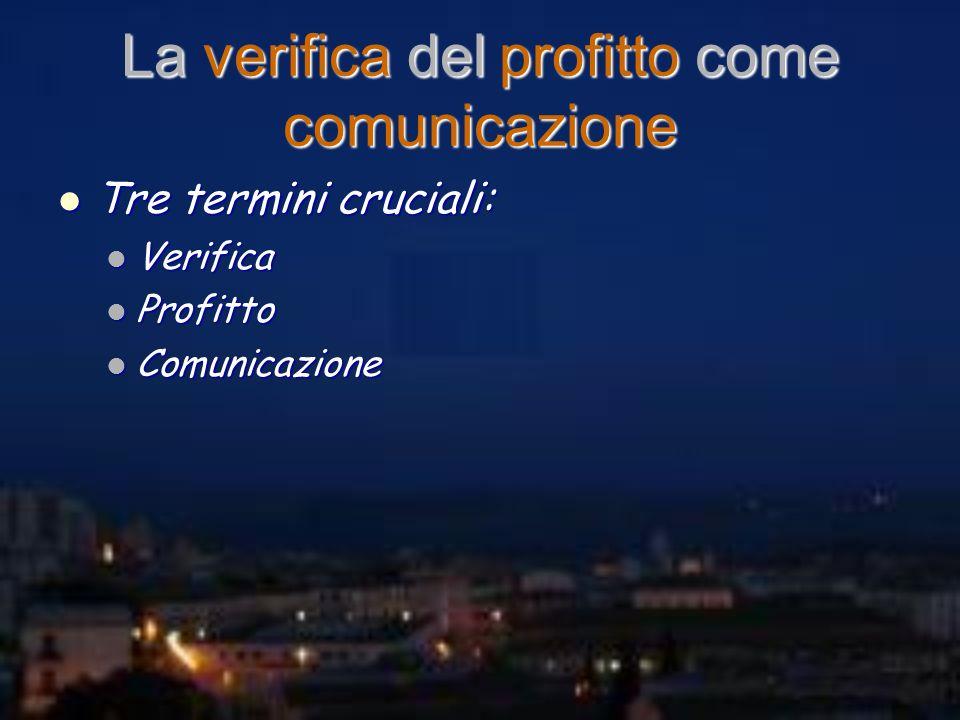 La verifica del profitto come comunicazione Tre termini cruciali: Tre termini cruciali: Verifica Verifica Profitto Profitto Comunicazione Comunicazion