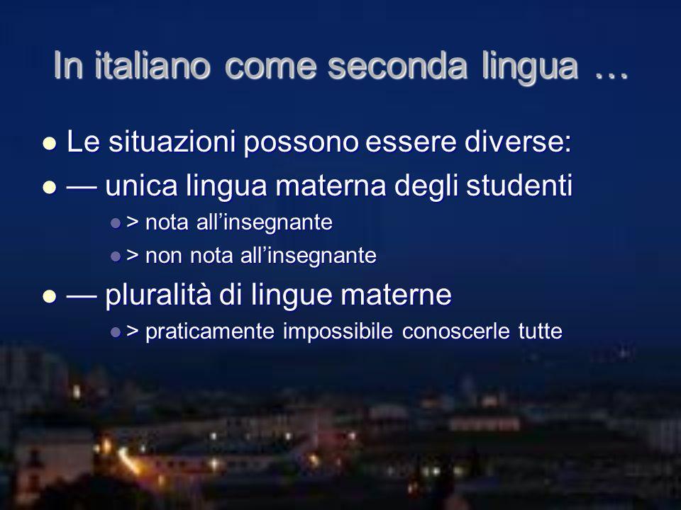 In italiano come seconda lingua … Le situazioni possono essere diverse: Le situazioni possono essere diverse: unica lingua materna degli studenti unic