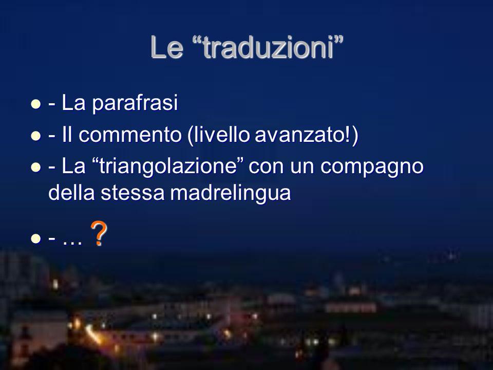 Le traduzioni - La parafrasi - La parafrasi - Il commento (livello avanzato!) - Il commento (livello avanzato!) - La triangolazione con un compagno de