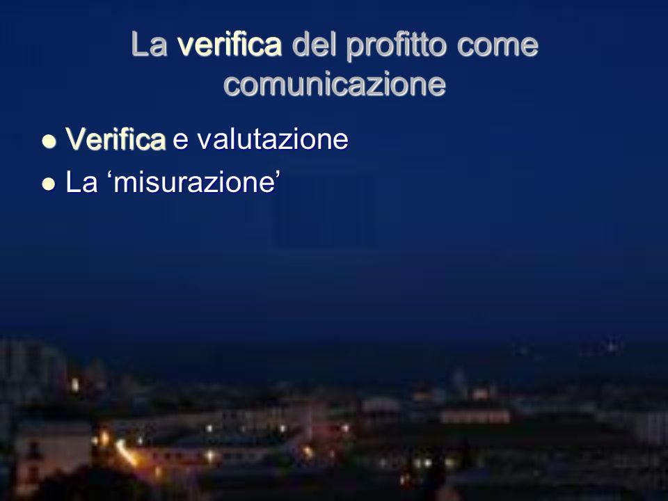 La verifica del profitto come comunicazione Verifica e valutazione Verifica e valutazione La misurazione La misurazione