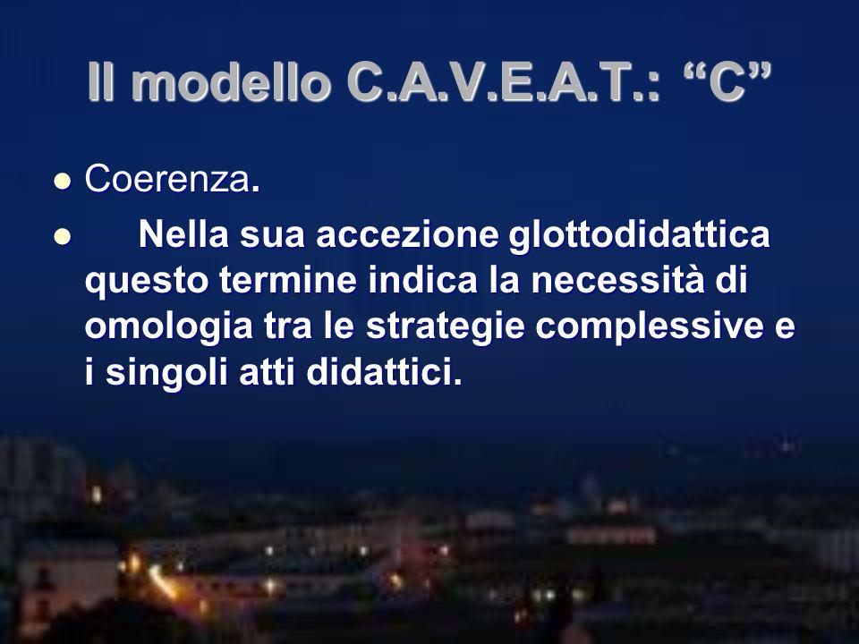 Il modello C.A.V.E.A.T.: C Coerenza. Coerenza. Nella sua accezione glottodidattica questo termine indica la necessità di omologia tra le strategie com