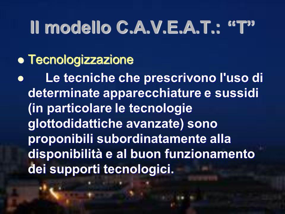 Il modello C.A.V.E.A.T.: T Tecnologizzazione Tecnologizzazione Le tecniche che prescrivono l'uso di determinate apparecchiature e sussidi (in particol