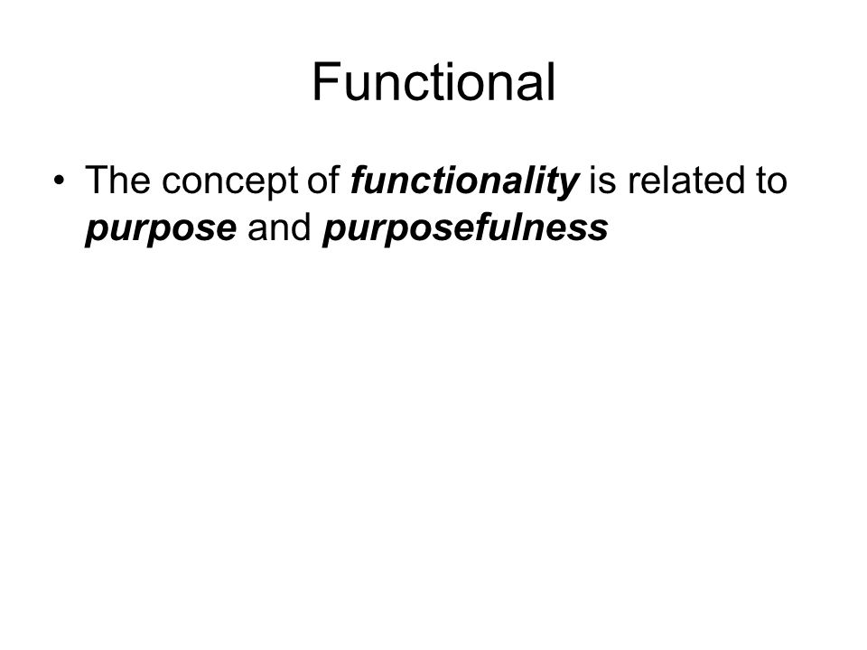 Functional The concept of functionality is related to purpose and purposefulness