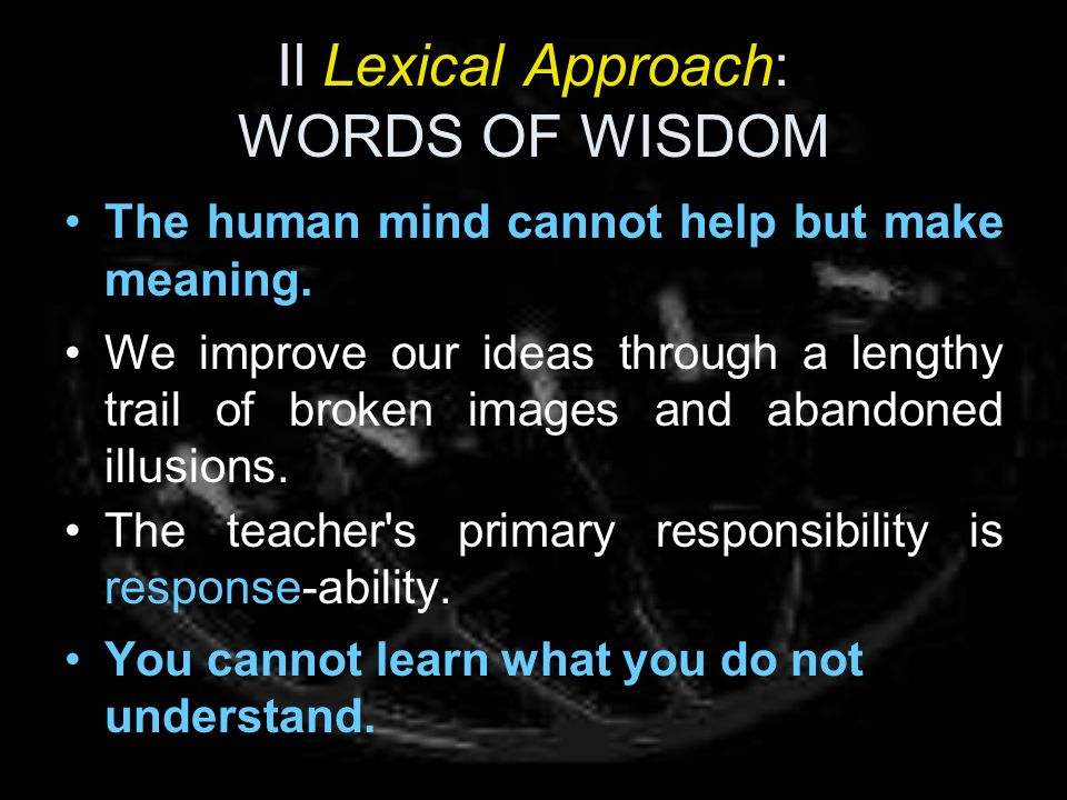 Il Lexical Approach: WORDS OF WISDOM The human mind cannot help but make meaning. We improve our ideas through a lengthy trail of broken images and ab
