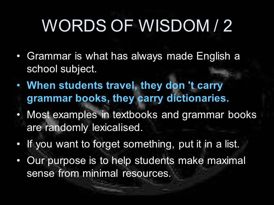 WORDS OF WISDOM / 2 Grammar is what has always made English a school subject. When students travel, they don 't carry grammar books, they carry dictio