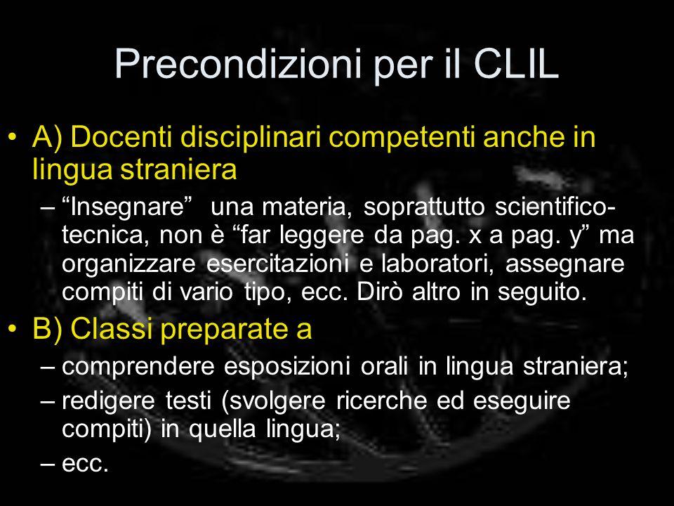 Precondizioni per il CLIL A) Docenti disciplinari competenti anche in lingua straniera –Insegnare una materia, soprattutto scientifico- tecnica, non è far leggere da pag.