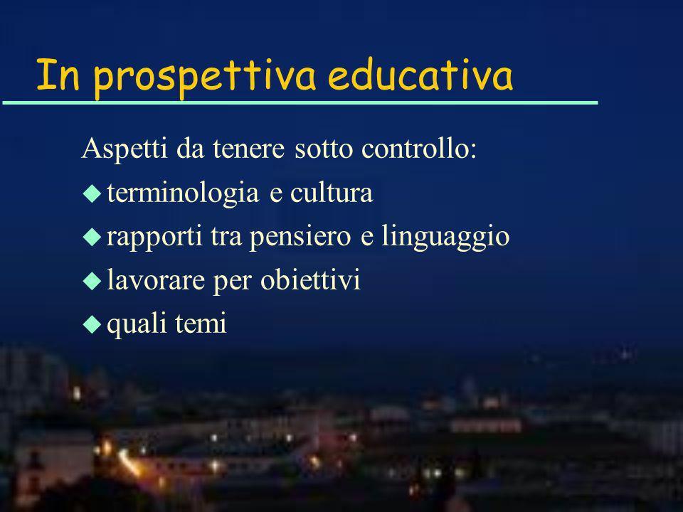 In prospettiva educativa Aspetti da tenere sotto controllo: u terminologia e cultura u rapporti tra pensiero e linguaggio u lavorare per obiettivi u quali temi