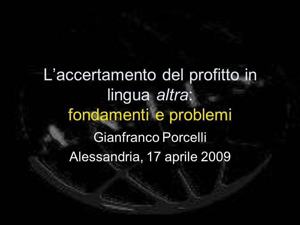 Laccertamento del profitto in lingua altra: fondamenti e problemi Gianfranco Porcelli Alessandria, 17 aprile 2009