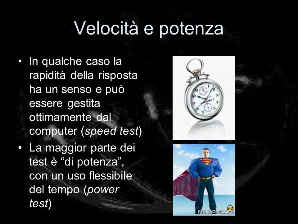 Velocità e potenza In qualche caso la rapidità della risposta ha un senso e può essere gestita ottimamente dal computer (speed test) La maggior parte dei test è di potenza, con un uso flessibile del tempo (power test)