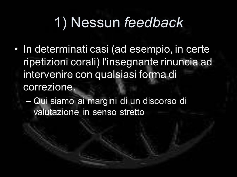 1) Nessun feedback In determinati casi (ad esempio, in certe ripetizioni corali) l insegnante rinuncia ad intervenire con qualsiasi forma di correzione.