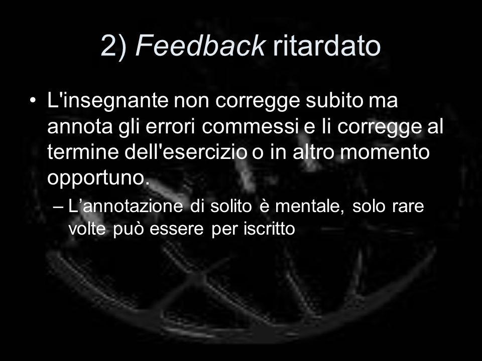 2) Feedback ritardato L insegnante non corregge subito ma annota gli errori commessi e li corregge al termine dell esercizio o in altro momento opportuno.