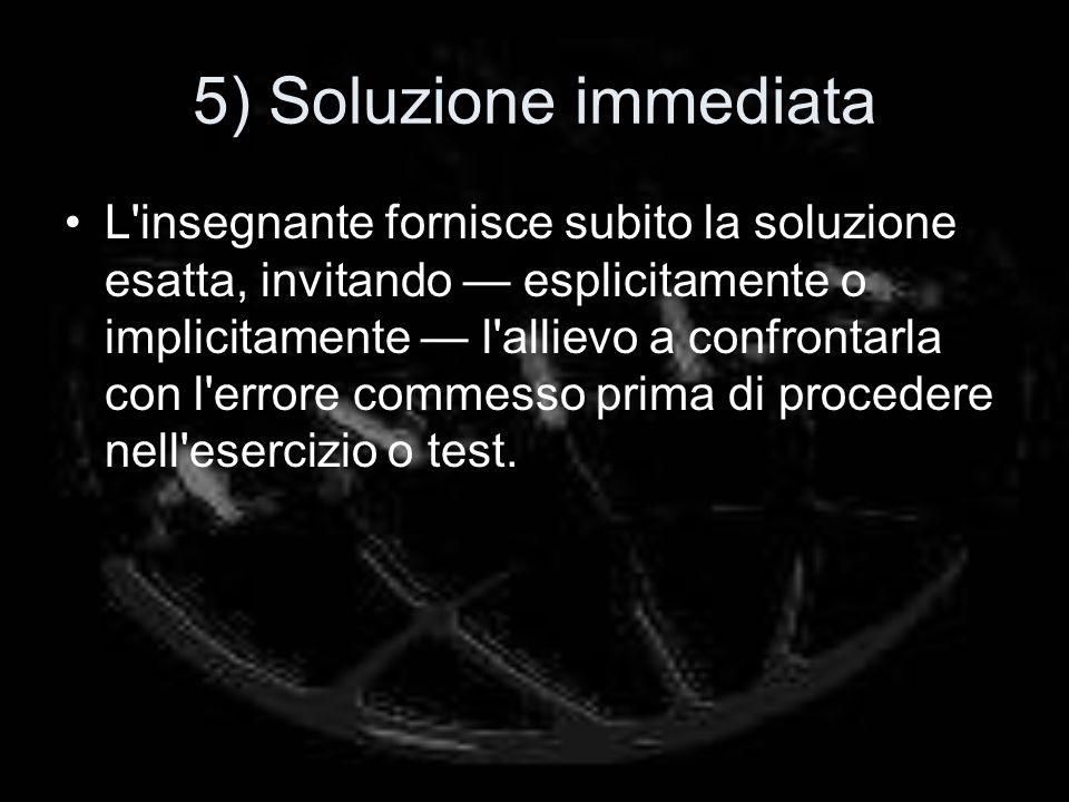 5) Soluzione immediata L insegnante fornisce subito la soluzione esatta, invitando esplicitamente o implicitamente l allievo a confrontarla con l errore commesso prima di procedere nell esercizio o test.
