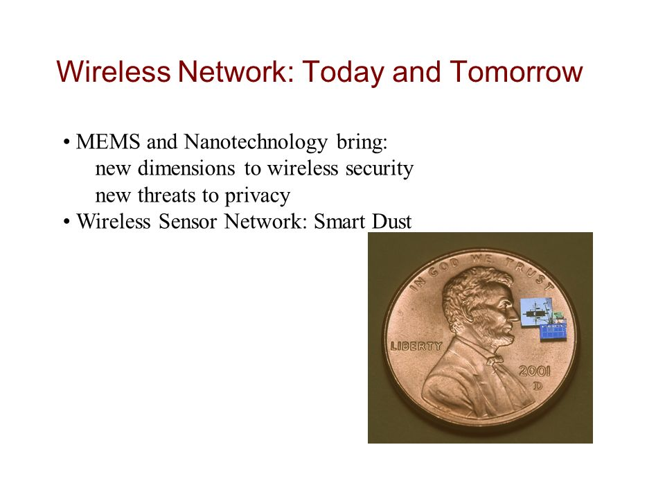 Oggi Wireless Network: Today and Tomorrow MEMS and Nanotechnology bring: new dimensions to wireless security new threats to privacy Wireless Sensor Network: Smart Dust