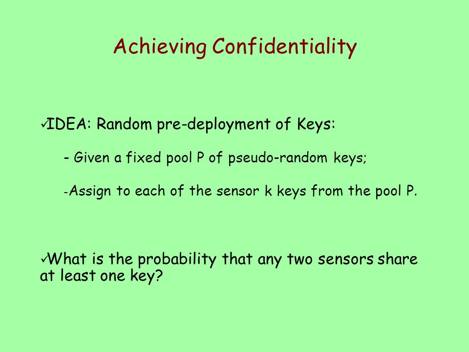 Achieving Confidentiality Statically assign to each sensor k keys randomly chosen from a pool of P random keys; if a key belong to both the key- ring of a and b use that key to encrypt the channel.