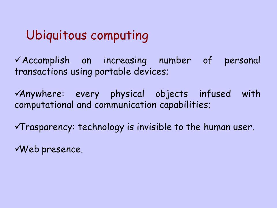 Accomplish an increasing number of personal transactions using portable devices; Anywhere: every physical objects infused with computational and communication capabilities; Trasparency: technology is invisible to the human user.