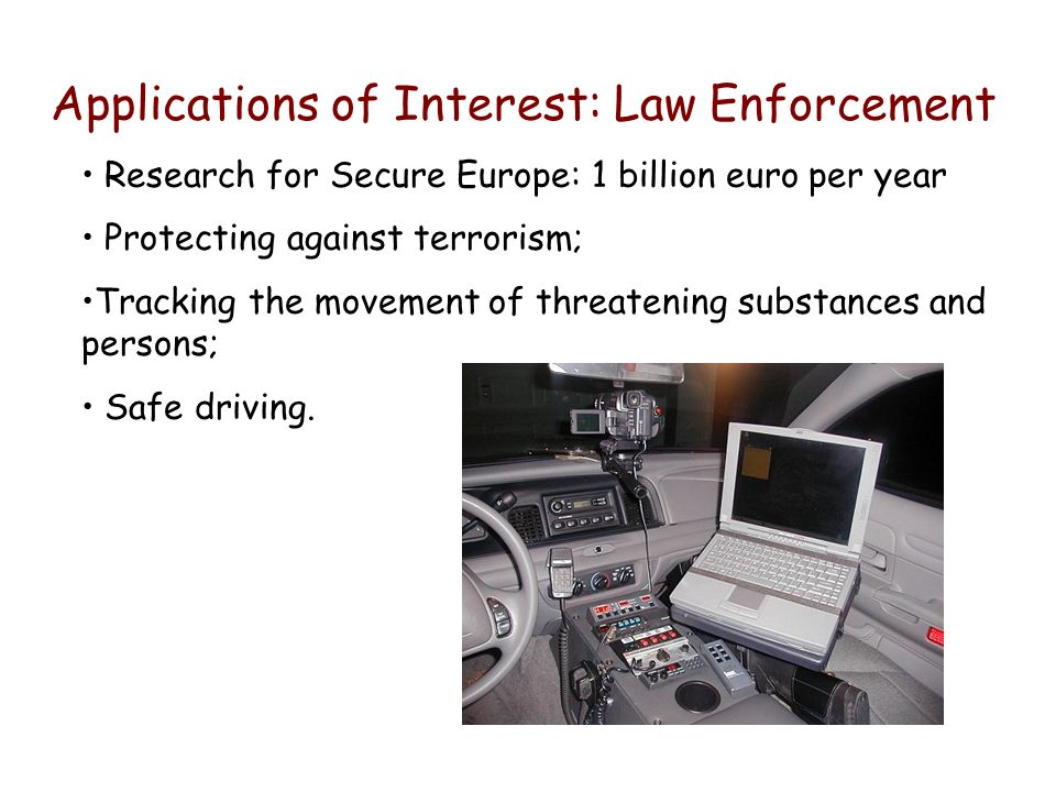 Applications of Interest: Law Enforcement Research for Secure Europe: 1 billion euro per year Protecting against terrorism; Tracking the movement of threatening substances and persons; Safe driving.
