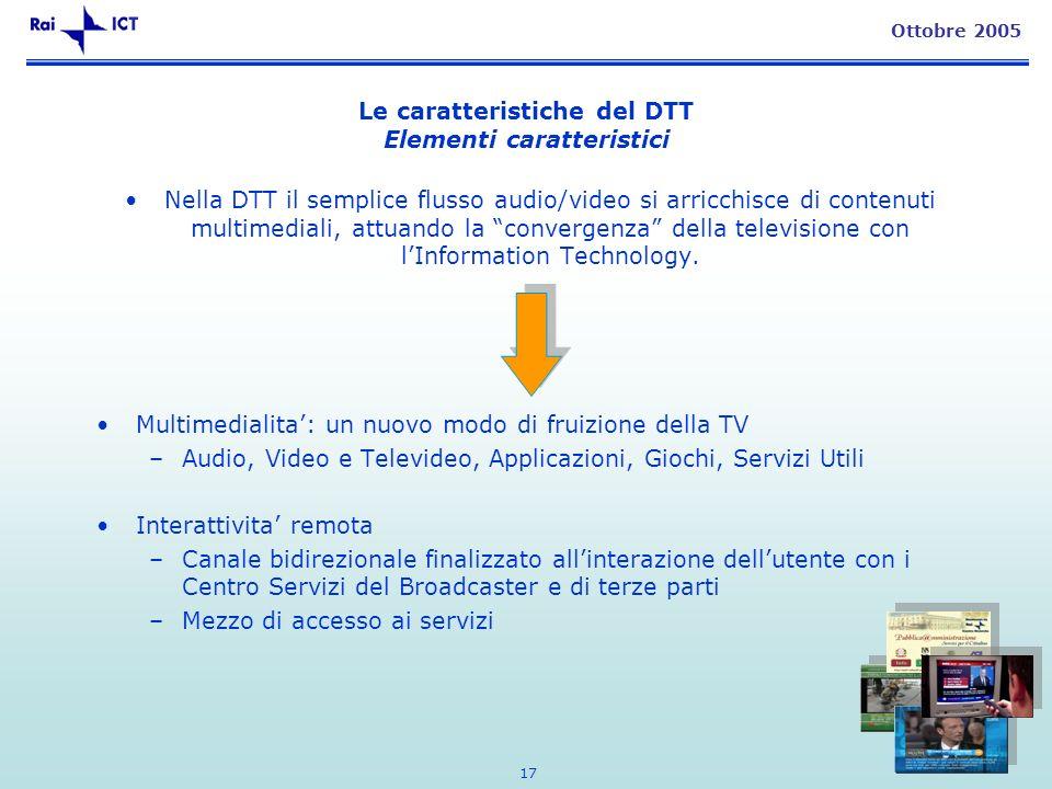 17 Ottobre 2005 Le caratteristiche del DTT Elementi caratteristici Nella DTT il semplice flusso audio/video si arricchisce di contenuti multimediali, attuando la convergenza della televisione con lInformation Technology.