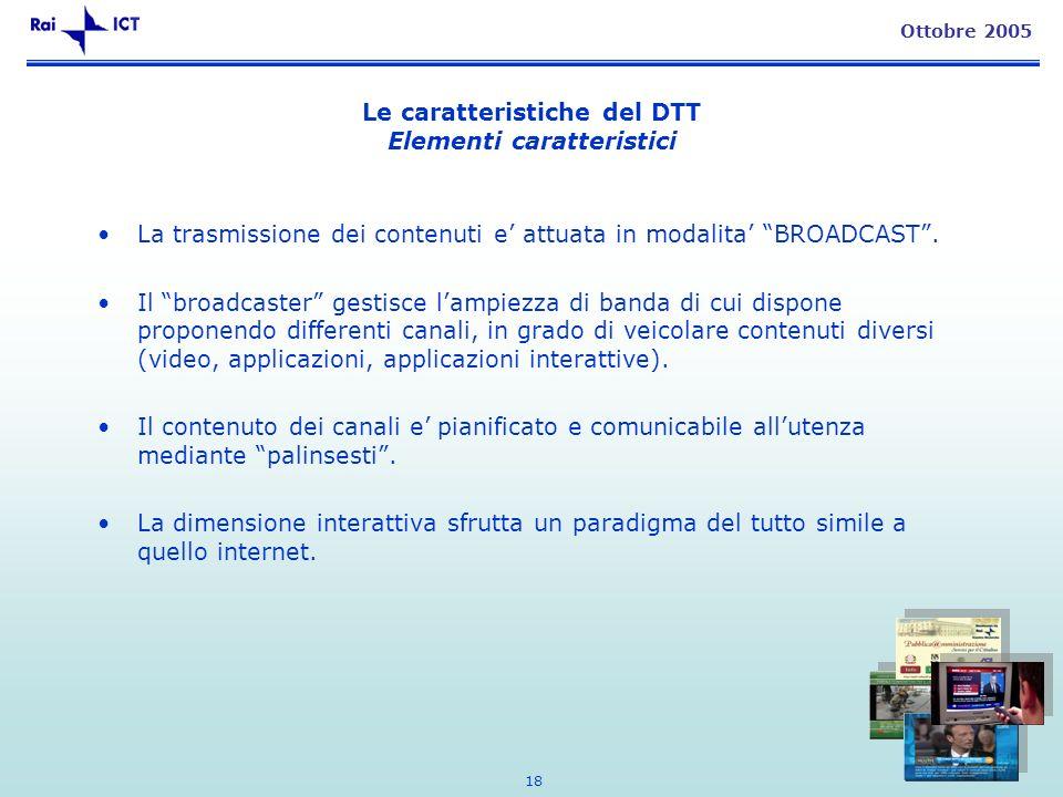 18 Ottobre 2005 Le caratteristiche del DTT Elementi caratteristici La trasmissione dei contenuti e attuata in modalita BROADCAST. Il broadcaster gesti