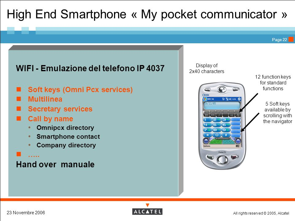 All rights reserved © 2005, Alcatel 23 Novembre 2006 Page 22 High End Smartphone « My pocket communicator » WIFI - Emulazione del telefono IP 4037 Soft keys (Omni Pcx services) Multilinea Secretary services Call by name Omnipcx directory Smartphone contact Company directory …..