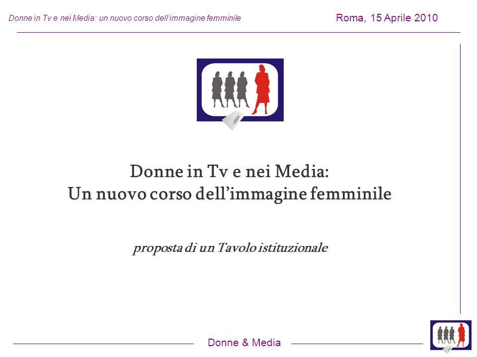 Donne & Media Roma, 15 Aprile 2010 Donne in Tv e nei Media: un nuovo corso dellimmagine femminile Donne in Tv e nei Media: Un nuovo corso dellimmagine femminile proposta di un Tavolo istituzionale