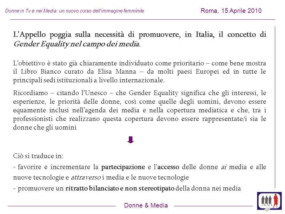Donne & Media Roma, 15 Aprile 2010 Donne in Tv e nei Media: un nuovo corso dellimmagine femminile LAppello poggia sulla necessità di promuovere, in Italia, il concetto di Gender Equality nel campo dei media.