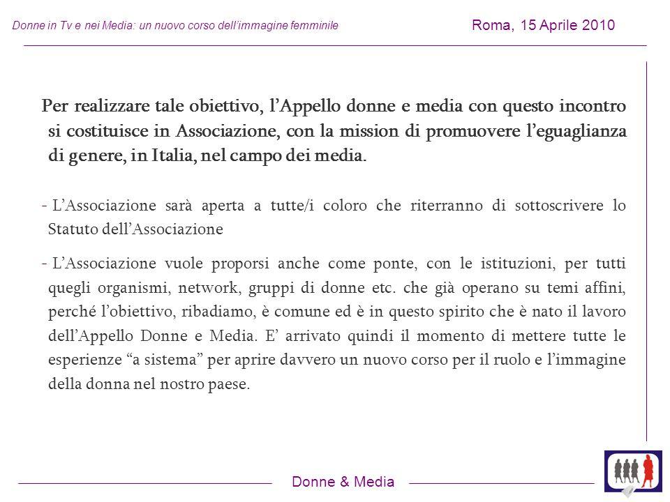 Donne & Media Roma, 15 Aprile 2010 Donne in Tv e nei Media: un nuovo corso dellimmagine femminile Per realizzare tale obiettivo, lAppello donne e media con questo incontro si costituisce in Associazione, con la mission di promuovere leguaglianza di genere, in Italia, nel campo dei media.