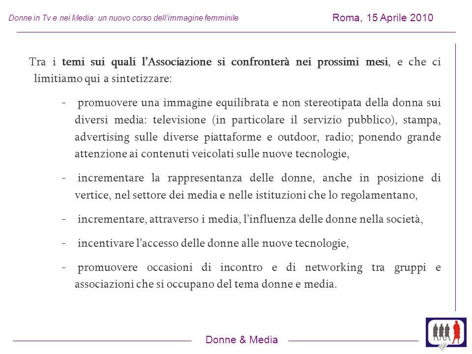 Donne & Media Roma, 15 Aprile 2010 Donne in Tv e nei Media: un nuovo corso dellimmagine femminile Tra i temi sui quali lAssociazione si confronterà nei prossimi mesi, e che ci limitiamo qui a sintetizzare: - promuovere una immagine equilibrata e non stereotipata della donna sui diversi media: televisione (in particolare il servizio pubblico), stampa, advertising sulle diverse piattaforme e outdoor, radio; ponendo grande attenzione ai contenuti veicolati sulle nuove tecnologie, - incrementare la rappresentanza delle donne, anche in posizione di vertice, nel settore dei media e nelle istituzioni che lo regolamentano, - incrementare, attraverso i media, linfluenza delle donne nella società, - incentivare laccesso delle donne alle nuove tecnologie, - promuovere occasioni di incontro e di networking tra gruppi e associazioni che si occupano del tema donne e media.