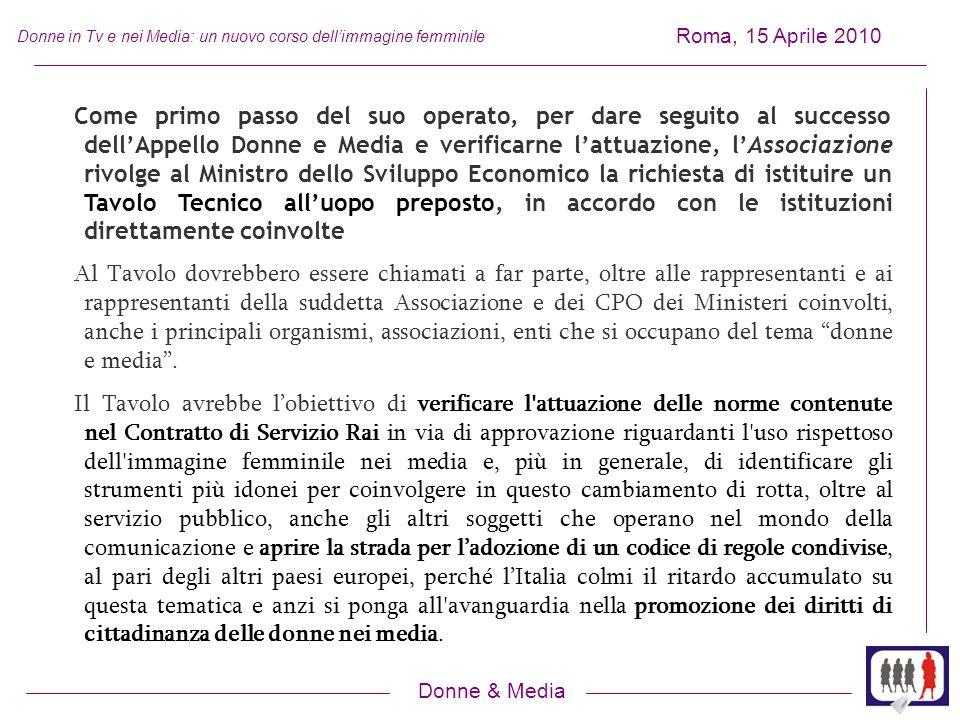 Donne & Media Roma, 15 Aprile 2010 Donne in Tv e nei Media: un nuovo corso dellimmagine femminile Come primo passo del suo operato, per dare seguito al successo dellAppello Donne e Media e verificarne lattuazione, lAssociazione rivolge al Ministro dello Sviluppo Economico la richiesta di istituire un Tavolo Tecnico alluopo preposto, in accordo con le istituzioni direttamente coinvolte Al Tavolo dovrebbero essere chiamati a far parte, oltre alle rappresentanti e ai rappresentanti della suddetta Associazione e dei CPO dei Ministeri coinvolti, anche i principali organismi, associazioni, enti che si occupano del tema donne e media.