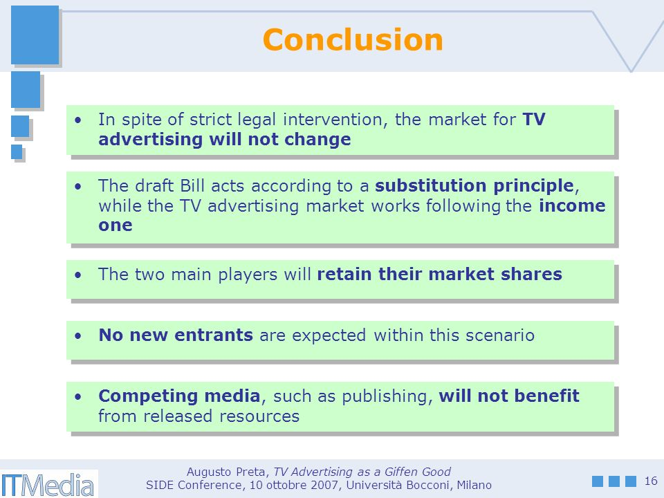 Augusto Preta, TV Advertising as a Giffen Good SIDE Conference, 10 ottobre 2007, Università Bocconi, Milano 16 Conclusion In spite of strict legal intervention, the market for TV advertising will not change The draft Bill acts according to a substitution principle, while the TV advertising market works following the income one The two main players will retain their market shares No new entrants are expected within this scenario Competing media, such as publishing, will not benefit from released resources