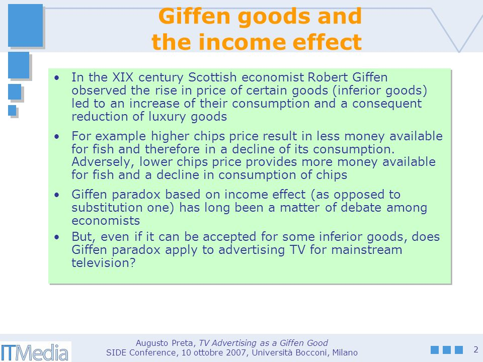 Augusto Preta, TV Advertising as a Giffen Good SIDE Conference, 10 ottobre 2007, Università Bocconi, Milano 2 Giffen goods and the income effect In the XIX century Scottish economist Robert Giffen observed the rise in price of certain goods (inferior goods) led to an increase of their consumption and a consequent reduction of luxury goods For example higher chips price result in less money available for fish and therefore in a decline of its consumption.