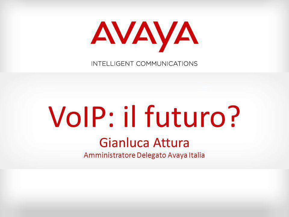 VoIP: il futuro? Gianluca Attura Amministratore Delegato Avaya Italia