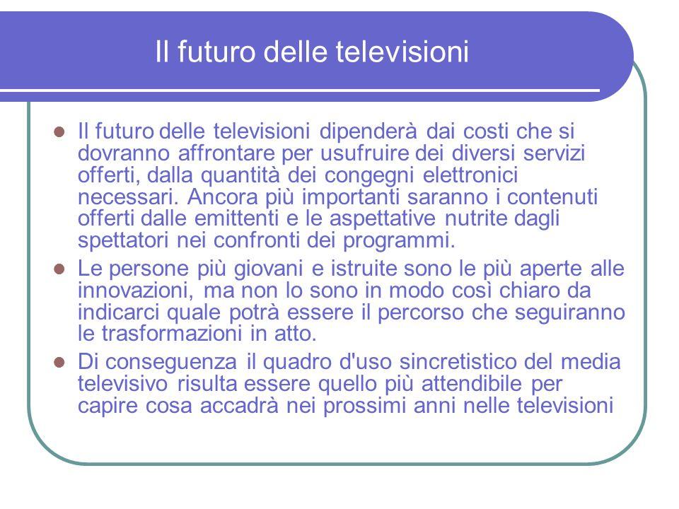 Il futuro delle televisioni Il futuro delle televisioni dipenderà dai costi che si dovranno affrontare per usufruire dei diversi servizi offerti, dalla quantità dei congegni elettronici necessari.