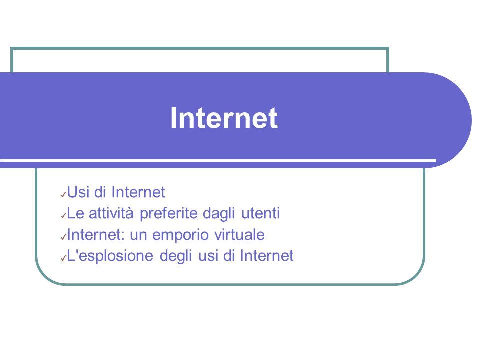 Internet Usi di Internet Le attività preferite dagli utenti Internet: un emporio virtuale L esplosione degli usi di Internet